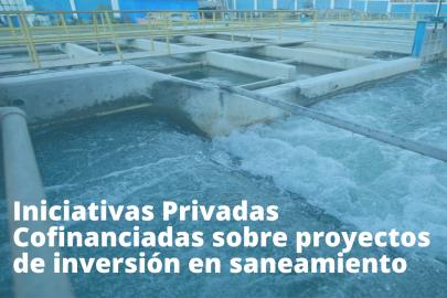 Se abre nueva oportunidad para la presentación de iniciativas privadas cofinanciadas en el sector saneamiento en el Perú