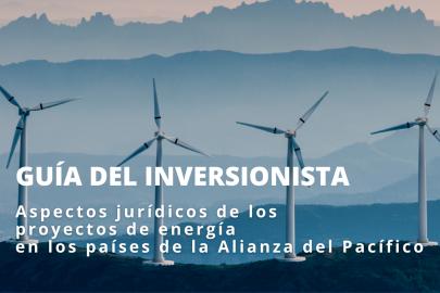 Guía del Inversionista. Aspectos jurídicos de los proyectos de energía en los países de la Alianza del Pacífico
